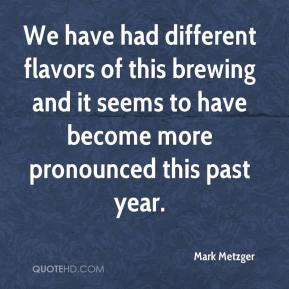 We have had different flavors of this brewing and it seems to have become more pronounced this past year.