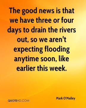 Mark O'Malley  - The good news is that we have three or four days to drain the rivers out, so we aren't expecting flooding anytime soon, like earlier this week.