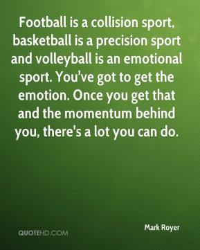 Mark Royer  - Football is a collision sport, basketball is a precision sport and volleyball is an emotional sport. You've got to get the emotion. Once you get that and the momentum behind you, there's a lot you can do.