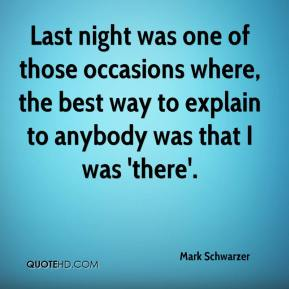 Mark Schwarzer  - Last night was one of those occasions where, the best way to explain to anybody was that I was 'there'.