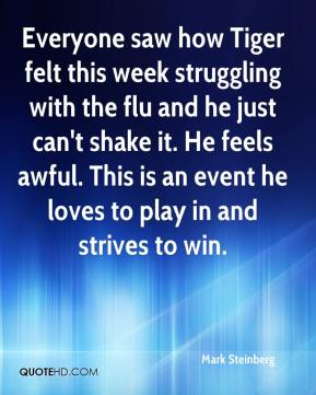 Mark Steinberg  - Everyone saw how Tiger felt this week struggling with the flu and he just can't shake it. He feels awful. This is an event he loves to play in and strives to win.