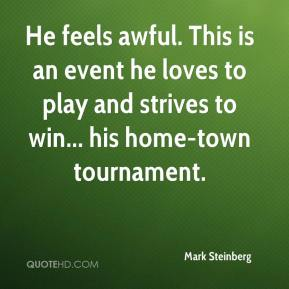 Mark Steinberg  - He feels awful. This is an event he loves to play and strives to win... his home-town tournament.