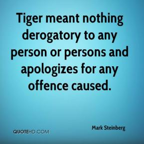 Mark Steinberg  - Tiger meant nothing derogatory to any person or persons and apologizes for any offence caused.