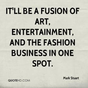 Mark Stuart  - It'll be a fusion of art, entertainment, and the fashion business in one spot.