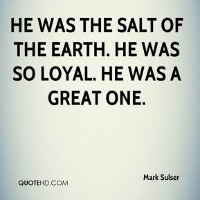 Mark Sulser  - He was the salt of the earth. He was so loyal. He was a great one.