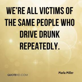 Marla Miller  - We're all victims of the same people who drive drunk repeatedly.