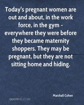 Marshall Cohen  - Today's pregnant women are out and about, in the work force, in the gym - everywhere they were before they became maternity shoppers. They may be pregnant, but they are not sitting home and hiding.