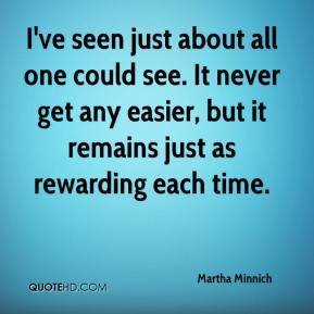 I've seen just about all one could see. It never get any easier, but it remains just as rewarding each time.