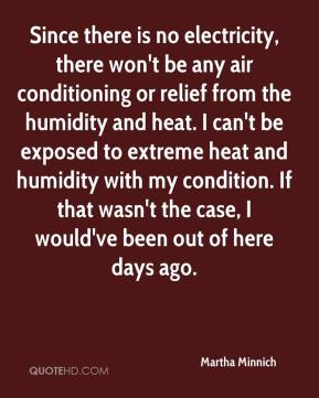 Martha Minnich  - Since there is no electricity, there won't be any air conditioning or relief from the humidity and heat. I can't be exposed to extreme heat and humidity with my condition. If that wasn't the case, I would've been out of here days ago.