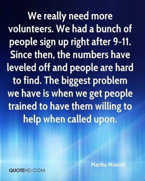Martha Minnich  - We really need more volunteers. We had a bunch of people sign up right after 9-11. Since then, the numbers have leveled off and people are hard to find. The biggest problem we have is when we get people trained to have them willing to help when called upon.