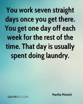 You work seven straight days once you get there. You get one day off each week for the rest of the time. That day is usually spent doing laundry.