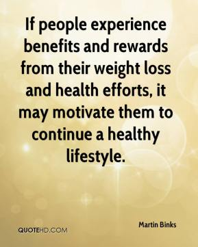 Martin Binks  - If people experience benefits and rewards from their weight loss and health efforts, it may motivate them to continue a healthy lifestyle.