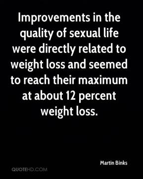 Martin Binks  - Improvements in the quality of sexual life were directly related to weight loss and seemed to reach their maximum at about 12 percent weight loss.