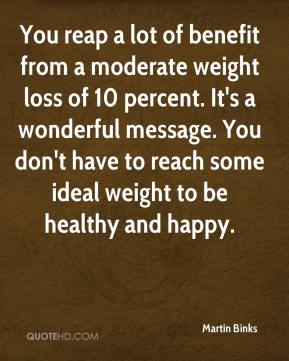 Martin Binks  - You reap a lot of benefit from a moderate weight loss of 10 percent. It's a wonderful message. You don't have to reach some ideal weight to be healthy and happy.