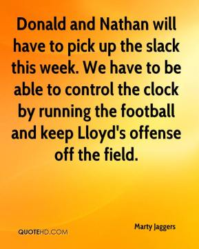 Marty Jaggers  - Donald and Nathan will have to pick up the slack this week. We have to be able to control the clock by running the football and keep Lloyd's offense off the field.