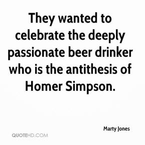 Marty Jones  - They wanted to celebrate the deeply passionate beer drinker who is the antithesis of Homer Simpson.