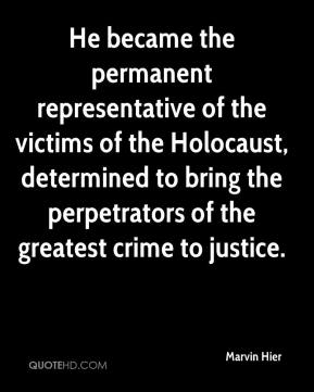 Marvin Hier  - He became the permanent representative of the victims of the Holocaust, determined to bring the perpetrators of the greatest crime to justice.