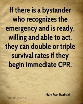 Mary Fran Hazinski  - If there is a bystander who recognizes the emergency and is ready, willing and able to act, they can double or triple survival rates if they begin immediate CPR.