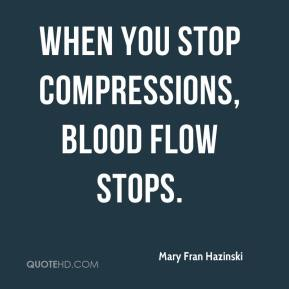 Mary Fran Hazinski  - When you stop compressions, blood flow stops.