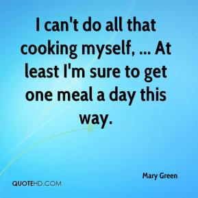 Mary Green  - I can't do all that cooking myself, ... At least I'm sure to get one meal a day this way.