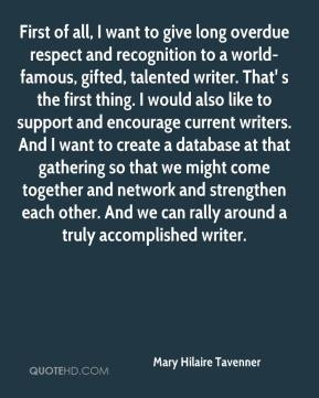 Mary Hilaire Tavenner  - First of all, I want to give long overdue respect and recognition to a world-famous, gifted, talented writer. That' s the first thing. I would also like to support and encourage current writers. And I want to create a database at that gathering so that we might come together and network and strengthen each other. And we can rally around a truly accomplished writer.