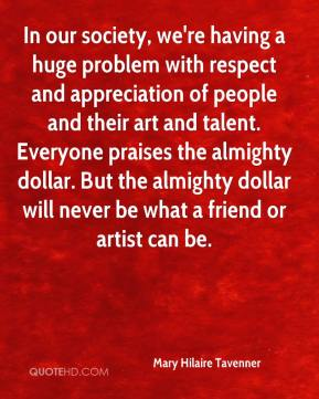 Mary Hilaire Tavenner  - In our society, we're having a huge problem with respect and appreciation of people and their art and talent. Everyone praises the almighty dollar. But the almighty dollar will never be what a friend or artist can be.