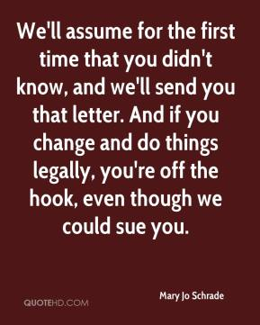 Mary Jo Schrade  - We'll assume for the first time that you didn't know, and we'll send you that letter. And if you change and do things legally, you're off the hook, even though we could sue you.