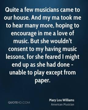 Mary Lou Williams - Quite a few musicians came to our house. And my ma took me to hear many more, hoping to encourage in me a love of music. But she wouldn't consent to my having music lessons, for she feared I might end up as she had done - unable to play except from paper.