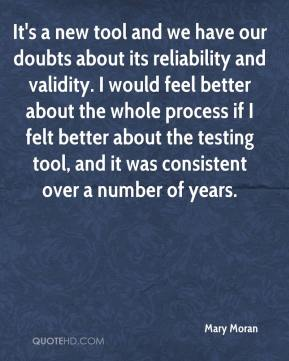 Mary Moran  - It's a new tool and we have our doubts about its reliability and validity. I would feel better about the whole process if I felt better about the testing tool, and it was consistent over a number of years.