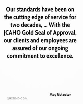 Mary Richardson  - Our standards have been on the cutting edge of service for two decades, ... With the JCAHO Gold Seal of Approval, our clients and employees are assured of our ongoing commitment to excellence.