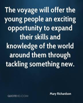 Mary Richardson  - The voyage will offer the young people an exciting opportunity to expand their skills and knowledge of the world around them through tackling something new.