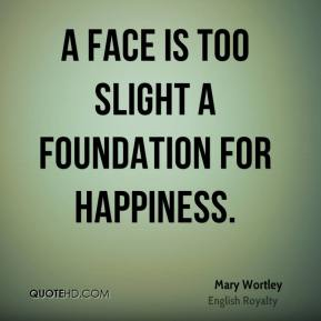 Mary Wortley - A face is too slight a foundation for happiness.