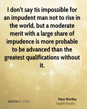 Mary Wortley - I don't say tis impossible for an impudent man not to rise in the world, but a moderate merit with a large share of impudence is more probable to be advanced than the greatest qualifications without it.