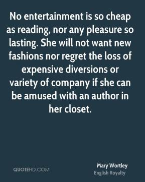 Mary Wortley - No entertainment is so cheap as reading, nor any pleasure so lasting. She will not want new fashions nor regret the loss of expensive diversions or variety of company if she can be amused with an author in her closet.
