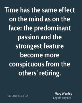 Mary Wortley - Time has the same effect on the mind as on the face; the predominant passion and the strongest feature become more conspicuous from the others' retiring.