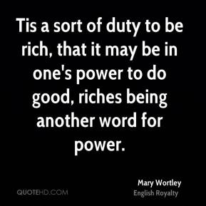 Mary Wortley - Tis a sort of duty to be rich, that it may be in one's power to do good, riches being another word for power.