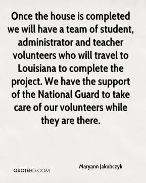 Maryann Jakubczyk  - Once the house is completed we will have a team of student, administrator and teacher volunteers who will travel to Louisiana to complete the project. We have the support of the National Guard to take care of our volunteers while they are there.