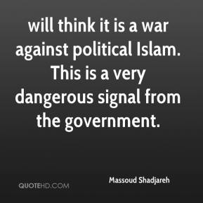 Massoud Shadjareh  - will think it is a war against political Islam. This is a very dangerous signal from the government.