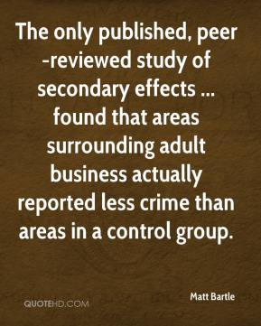 Matt Bartle  - The only published, peer-reviewed study of secondary effects ... found that areas surrounding adult business actually reported less crime than areas in a control group.