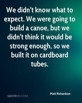Matt Richardson  - We didn't know what to expect. We were going to build a canoe, but we didn't think it would be strong enough, so we built it on cardboard tubes.