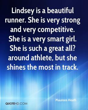 Maureen Heath  - Lindsey is a beautiful runner. She is very strong and very competitive. She is a very smart girl. She is such a great all?around athlete, but she shines the most in track.