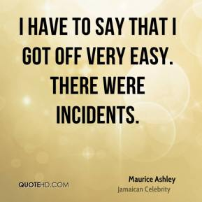 I have to say that I got off very easy. There were incidents.