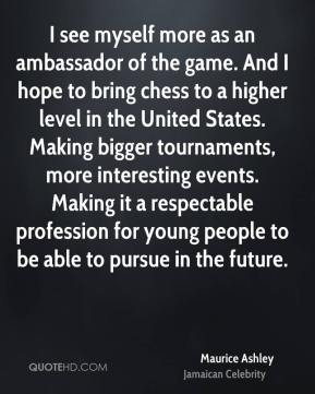 Maurice Ashley - I see myself more as an ambassador of the game. And I hope to bring chess to a higher level in the United States. Making bigger tournaments, more interesting events. Making it a respectable profession for young people to be able to pursue in the future.