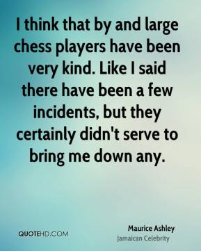 I think that by and large chess players have been very kind. Like I said there have been a few incidents, but they certainly didn't serve to bring me down any.