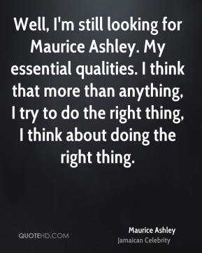 Well, I'm still looking for Maurice Ashley. My essential qualities. I think that more than anything, I try to do the right thing, I think about doing the right thing.