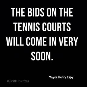 Mayor Henry Espy  - The bids on the tennis courts will come in very soon.