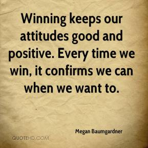 Megan Baumgardner  - Winning keeps our attitudes good and positive. Every time we win, it confirms we can when we want to.