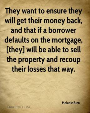 Melanie Bien  - They want to ensure they will get their money back, and that if a borrower defaults on the mortgage, [they] will be able to sell the property and recoup their losses that way.
