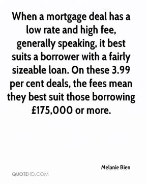 Melanie Bien  - When a mortgage deal has a low rate and high fee, generally speaking, it best suits a borrower with a fairly sizeable loan. On these 3.99 per cent deals, the fees mean they best suit those borrowing £175,000 or more.