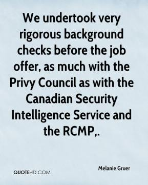 Melanie Gruer  - We undertook very rigorous background checks before the job offer, as much with the Privy Council as with the Canadian Security Intelligence Service and the RCMP.